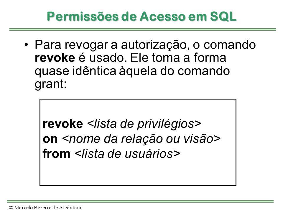 © Marcelo Bezerra de Alcântara Permissões de Acesso em SQL Para revogar a autorização, o comando revoke é usado. Ele toma a forma quase idêntica àquel