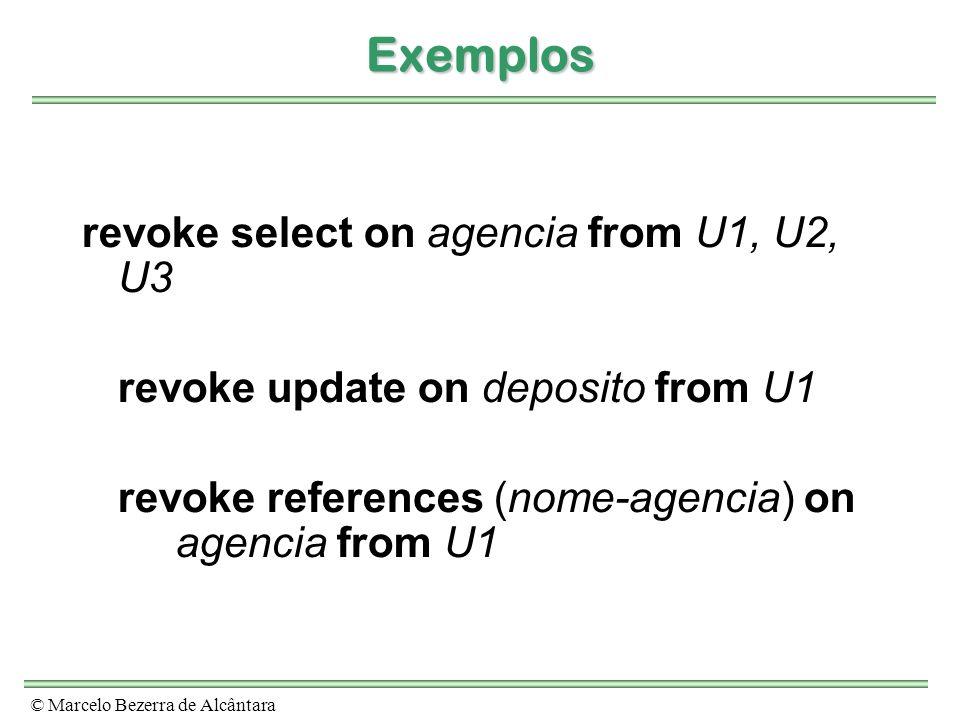 © Marcelo Bezerra de Alcântara Exemplos revoke select on agencia from U1, U2, U3 revoke update on deposito from U1 revoke references (nome-agencia) on