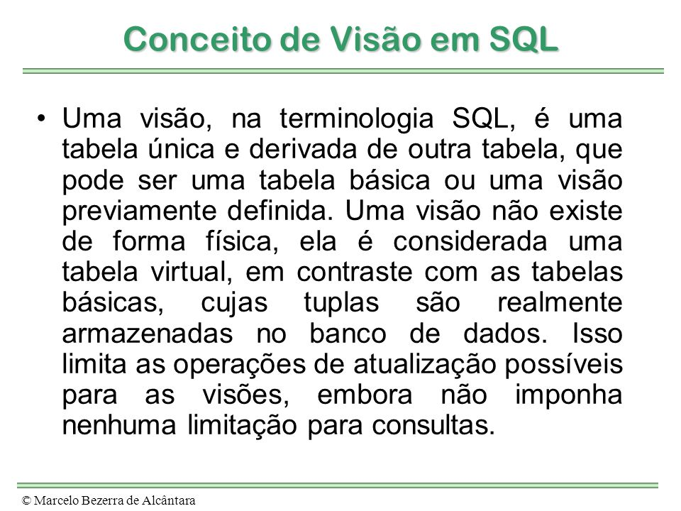 © Marcelo Bezerra de Alcântara Conceito de Visão em SQL Uma visão, na terminologia SQL, é uma tabela única e derivada de outra tabela, que pode ser um
