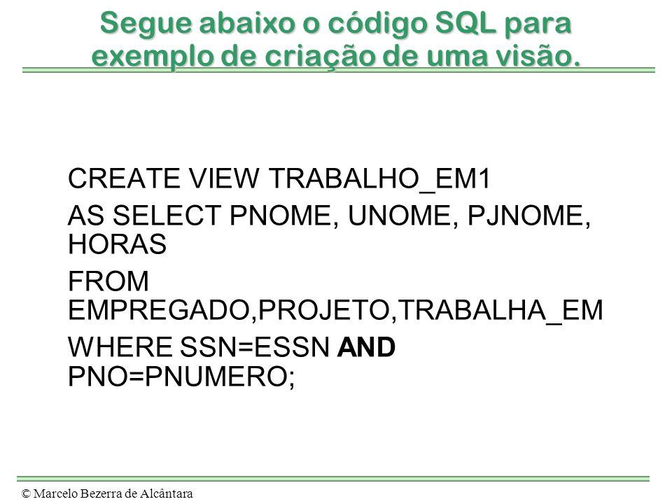 © Marcelo Bezerra de Alcântara Segue abaixo o código SQL para exemplo de criação de uma visão. CREATE VIEW TRABALHO_EM1 AS SELECT PNOME, UNOME, PJNOME