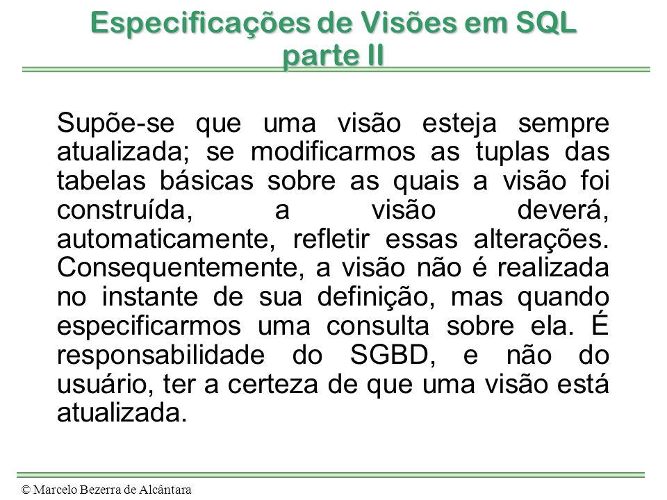 © Marcelo Bezerra de Alcântara Especificações de Visões em SQL parte II Supõe-se que uma visão esteja sempre atualizada; se modificarmos as tuplas das
