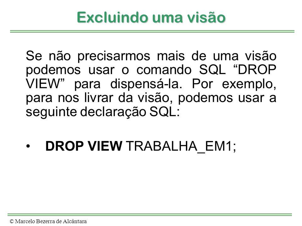 © Marcelo Bezerra de Alcântara Excluindo uma visão Se não precisarmos mais de uma visão podemos usar o comando SQL DROP VIEW para dispensá-la. Por exe
