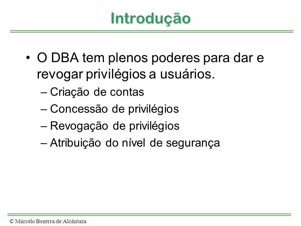 © Marcelo Bezerra de Alcântara Introdução O DBA tem plenos poderes para dar e revogar privilégios a usuários. –Criação de contas –Concessão de privilé