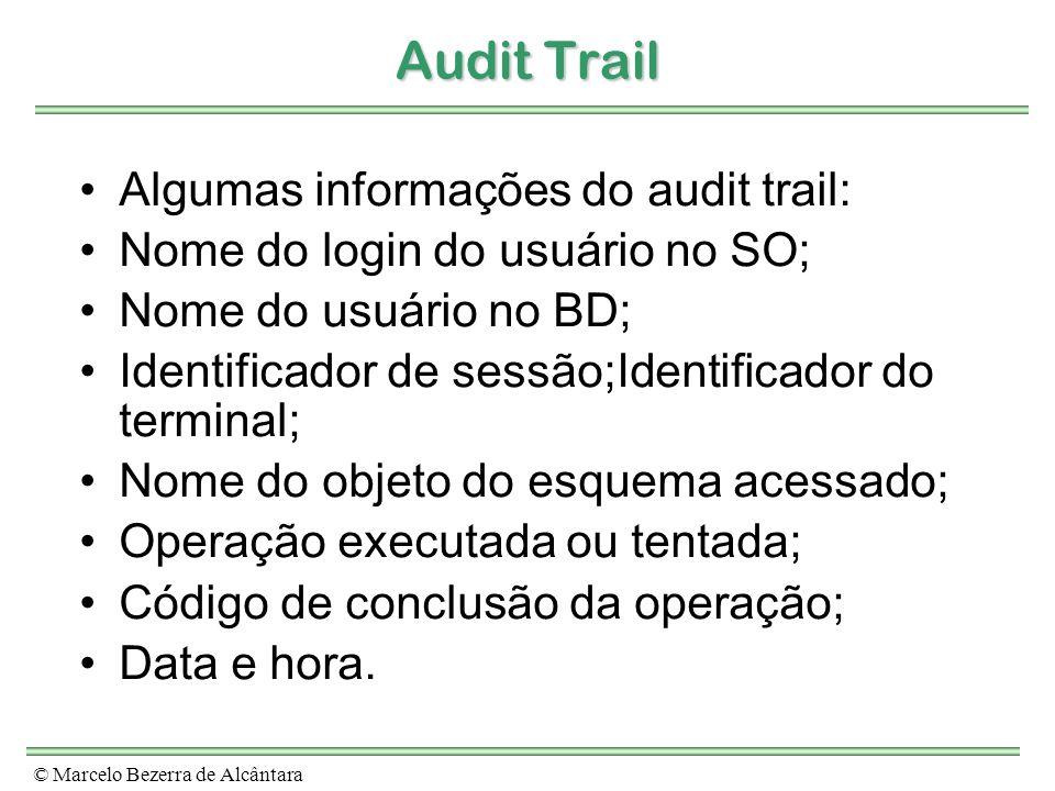 © Marcelo Bezerra de Alcântara Audit Trail Algumas informações do audit trail: Nome do login do usuário no SO; Nome do usuário no BD; Identificador de