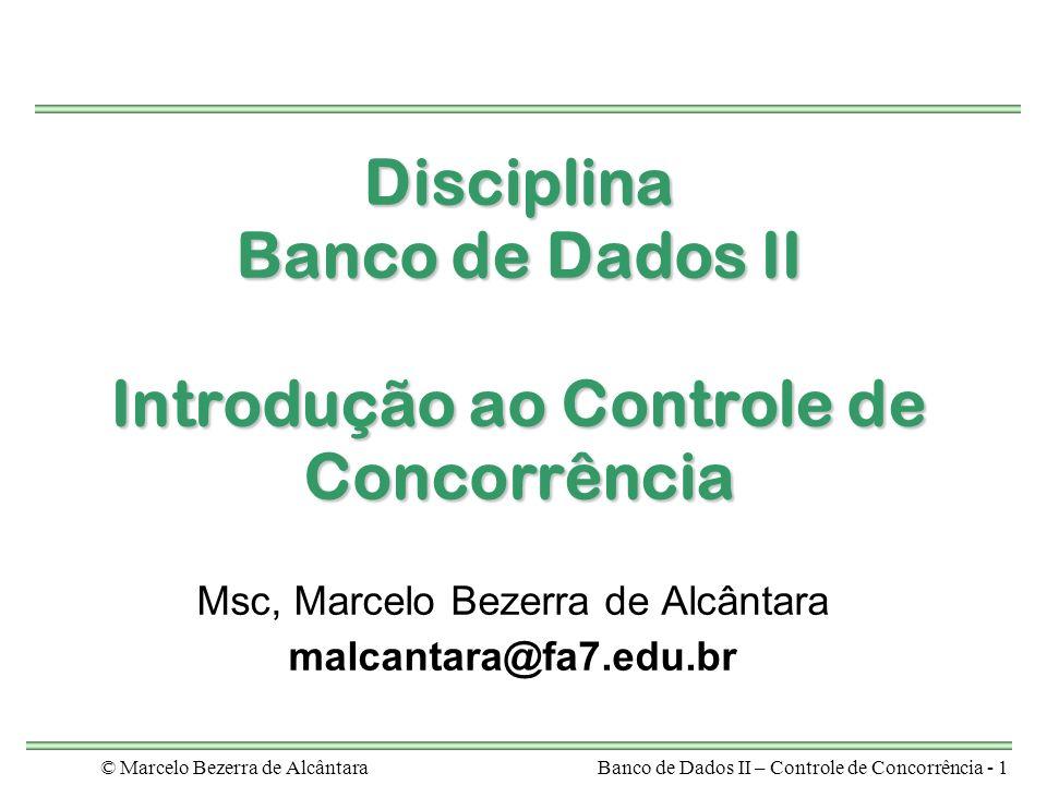 © Marcelo Bezerra de AlcântaraBanco de Dados II – Controle de Concorrência - 1 Disciplina Banco de Dados II Introdução ao Controle de Concorrência Msc, Marcelo Bezerra de Alcântara malcantara@fa7.edu.br