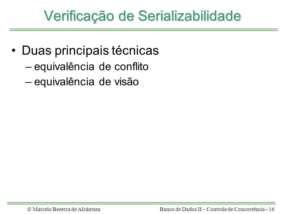 © Marcelo Bezerra de AlcântaraBanco de Dados II – Controle de Concorrência - 16 Verificação de Serializabilidade Duas principais técnicas –equivalência de conflito –equivalência de visão