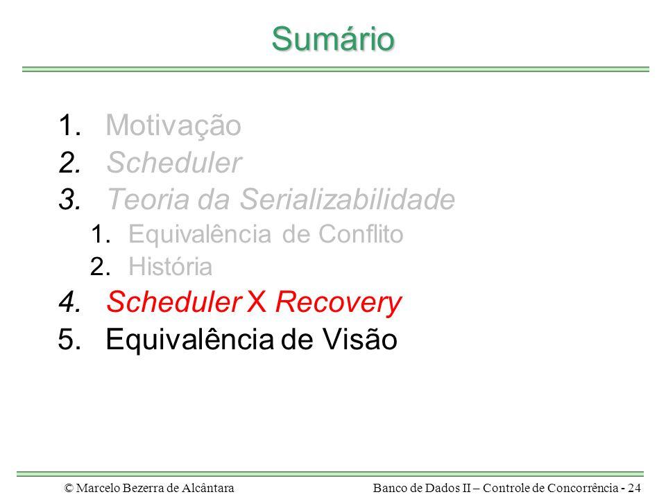 © Marcelo Bezerra de AlcântaraBanco de Dados II – Controle de Concorrência - 24 Sumário 1.Motivação 2.Scheduler 3.Teoria da Serializabilidade 1.Equivalência de Conflito 2.História 4.Scheduler X Recovery 5.Equivalência de Visão