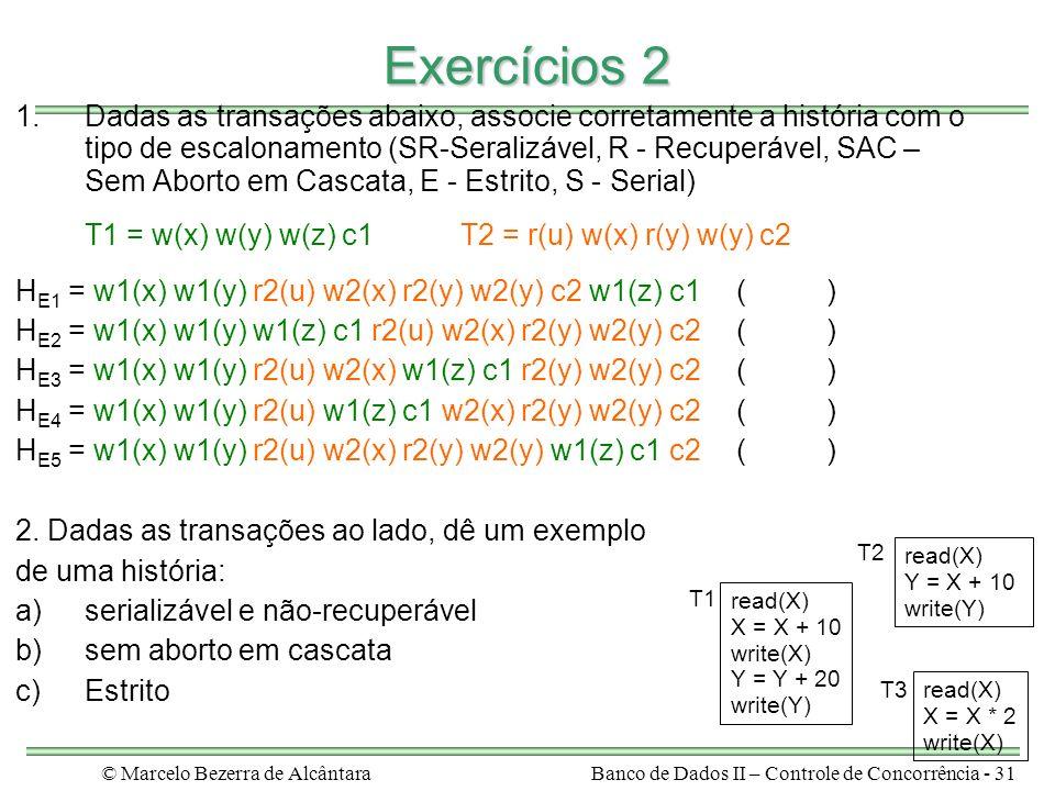 © Marcelo Bezerra de AlcântaraBanco de Dados II – Controle de Concorrência - 31 Exercícios 2 1.Dadas as transações abaixo, associe corretamente a história com o tipo de escalonamento (SR-Seralizável, R - Recuperável, SAC – Sem Aborto em Cascata, E - Estrito, S - Serial) T1 = w(x) w(y) w(z) c1T2 = r(u) w(x) r(y) w(y) c2 H E1 = w1(x) w1(y) r2(u) w2(x) r2(y) w2(y) c2 w1(z) c1 ( ) H E2 = w1(x) w1(y) w1(z) c1 r2(u) w2(x) r2(y) w2(y) c2 ( ) H E3 = w1(x) w1(y) r2(u) w2(x) w1(z) c1 r2(y) w2(y) c2 ( ) H E4 = w1(x) w1(y) r2(u) w1(z) c1 w2(x) r2(y) w2(y) c2 ( ) H E5 = w1(x) w1(y) r2(u) w2(x) r2(y) w2(y) w1(z) c1 c2 ( ) 2.