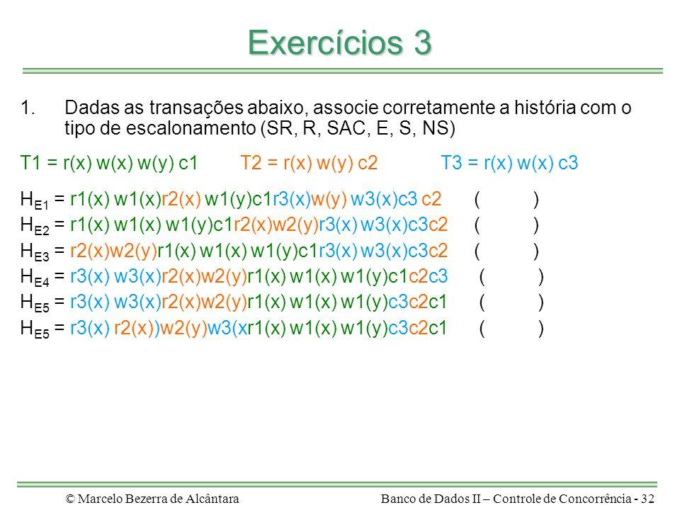 © Marcelo Bezerra de AlcântaraBanco de Dados II – Controle de Concorrência - 32 Exercícios 3 1.Dadas as transações abaixo, associe corretamente a história com o tipo de escalonamento (SR, R, SAC, E, S, NS) T1 = r(x) w(x) w(y) c1T2 = r(x) w(y) c2T3 = r(x) w(x) c3 H E1 = r1(x) w1(x)r2(x) w1(y)c1r3(x)w(y) w3(x)c3 c2( ) H E2 = r1(x) w1(x) w1(y)c1r2(x)w2(y)r3(x) w3(x)c3c2( ) H E3 = r2(x)w2(y)r1(x) w1(x) w1(y)c1r3(x) w3(x)c3c2 ( ) H E4 = r3(x) w3(x)r2(x)w2(y)r1(x) w1(x) w1(y)c1c2c3 ( ) H E5 = r3(x) w3(x)r2(x)w2(y)r1(x) w1(x) w1(y)c3c2c1 ( ) H E5 = r3(x) r2(x))w2(y)w3(xr1(x) w1(x) w1(y)c3c2c1 ( )