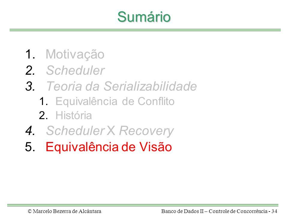 © Marcelo Bezerra de AlcântaraBanco de Dados II – Controle de Concorrência - 34 Sumário 1.Motivação 2.Scheduler 3.Teoria da Serializabilidade 1.Equivalência de Conflito 2.História 4.Scheduler X Recovery 5.Equivalência de Visão