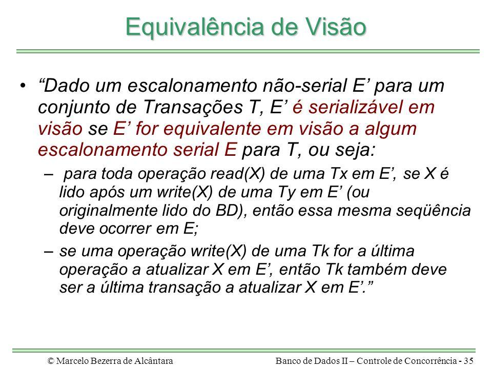 © Marcelo Bezerra de AlcântaraBanco de Dados II – Controle de Concorrência - 35 Equivalência de Visão Dado um escalonamento não-serial E para um conjunto de Transações T, E é serializável em visão se E for equivalente em visão a algum escalonamento serial E para T, ou seja: – para toda operação read(X) de uma Tx em E, se X é lido após um write(X) de uma Ty em E (ou originalmente lido do BD), então essa mesma seqüência deve ocorrer em E; –se uma operação write(X) de uma Tk for a última operação a atualizar X em E, então Tk também deve ser a última transação a atualizar X em E.