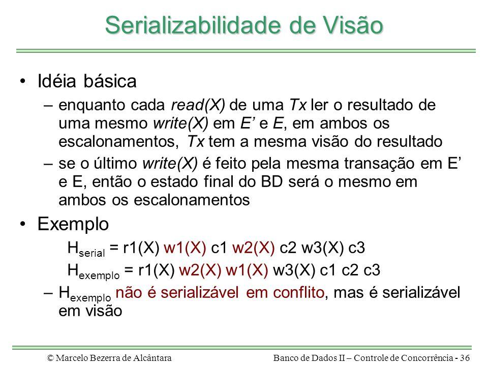 © Marcelo Bezerra de AlcântaraBanco de Dados II – Controle de Concorrência - 36 Serializabilidade de Visão Idéia básica –enquanto cada read(X) de uma Tx ler o resultado de uma mesmo write(X) em E e E, em ambos os escalonamentos, Tx tem a mesma visão do resultado –se o último write(X) é feito pela mesma transação em E e E, então o estado final do BD será o mesmo em ambos os escalonamentos Exemplo H serial = r1(X) w1(X) c1 w2(X) c2 w3(X) c3 H exemplo = r1(X) w2(X) w1(X) w3(X) c1 c2 c3 –H exemplo não é serializável em conflito, mas é serializável em visão