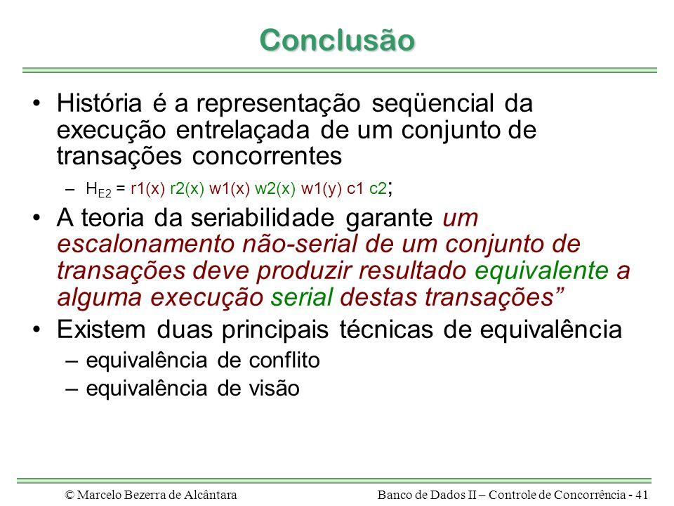 © Marcelo Bezerra de AlcântaraBanco de Dados II – Controle de Concorrência - 41 Conclusão História é a representação seqüencial da execução entrelaçada de um conjunto de transações concorrentes –H E2 = r1(x) r2(x) w1(x) w2(x) w1(y) c1 c2 ; A teoria da seriabilidade garante um escalonamento não-serial de um conjunto de transações deve produzir resultado equivalente a alguma execução serial destas transações Existem duas principais técnicas de equivalência –equivalência de conflito –equivalência de visão