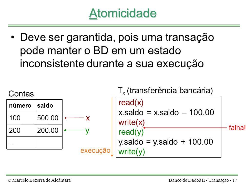 © Marcelo Bezerra de AlcântaraBanco de Dados II - Transação - 17 Atomicidade Deve ser garantida, pois uma transação pode manter o BD em um estado inconsistente durante a sua execução read(x) x.saldo = x.saldo – 100.00 write(x) read(y) y.saldo = y.saldo + 100.00 write(y) T x (transferência bancária)...