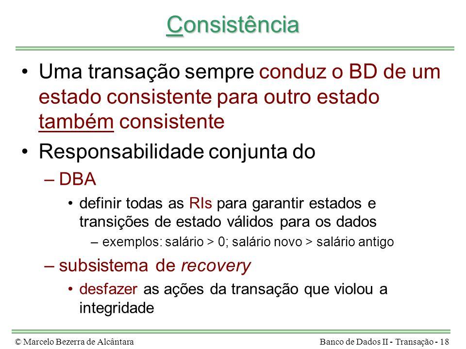 © Marcelo Bezerra de AlcântaraBanco de Dados II - Transação - 18 Consistência Uma transação sempre conduz o BD de um estado consistente para outro est