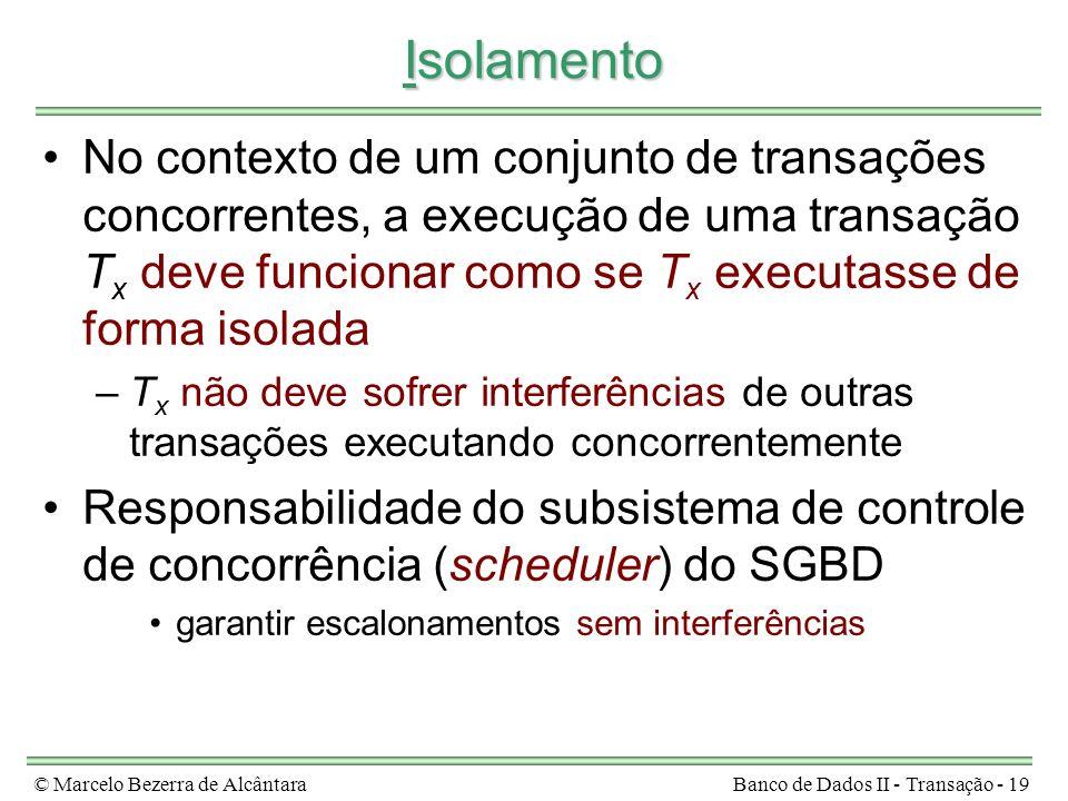 © Marcelo Bezerra de AlcântaraBanco de Dados II - Transação - 19 Isolamento No contexto de um conjunto de transações concorrentes, a execução de uma t