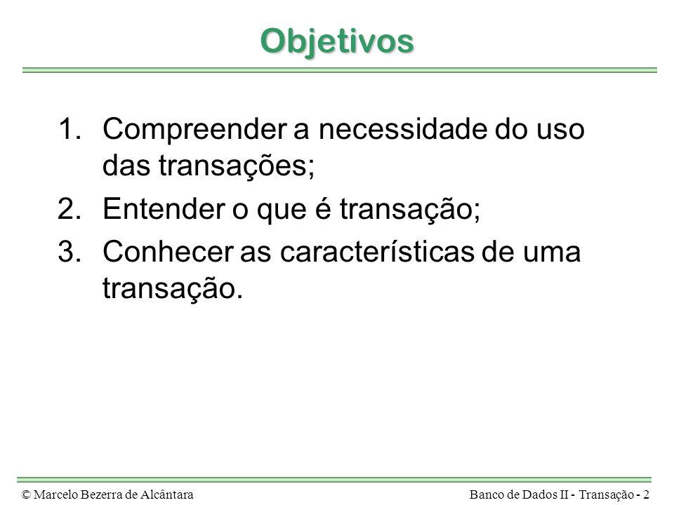 © Marcelo Bezerra de AlcântaraBanco de Dados II - Transação - 2 Objetivos 1.Compreender a necessidade do uso das transações; 2.Entender o que é transação; 3.Conhecer as características de uma transação.