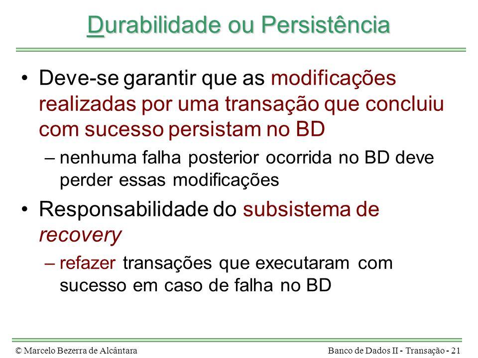 © Marcelo Bezerra de AlcântaraBanco de Dados II - Transação - 21 Durabilidade ou Persistência Deve-se garantir que as modificações realizadas por uma