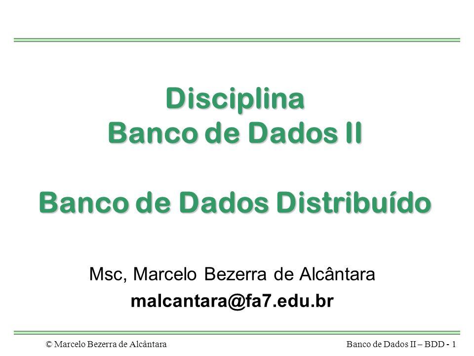 © Marcelo Bezerra de AlcântaraBanco de Dados II – BDD - 1 Disciplina Banco de Dados II Banco de Dados Distribuído Msc, Marcelo Bezerra de Alcântara malcantara@fa7.edu.br