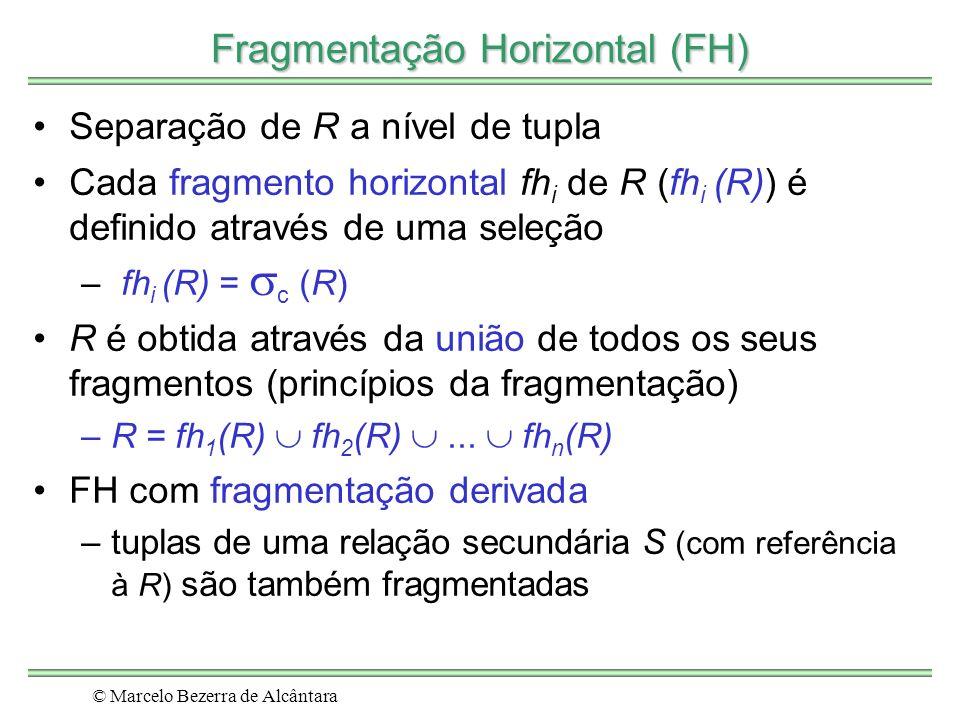 © Marcelo Bezerra de Alcântara Fragmentação Horizontal (FH) Separação de R a nível de tupla Cada fragmento horizontal fh i de R (fh i (R)) é definido através de uma seleção – fh i (R) = c (R) R é obtida através da união de todos os seus fragmentos (princípios da fragmentação) –R = fh 1 (R) fh 2 (R)...