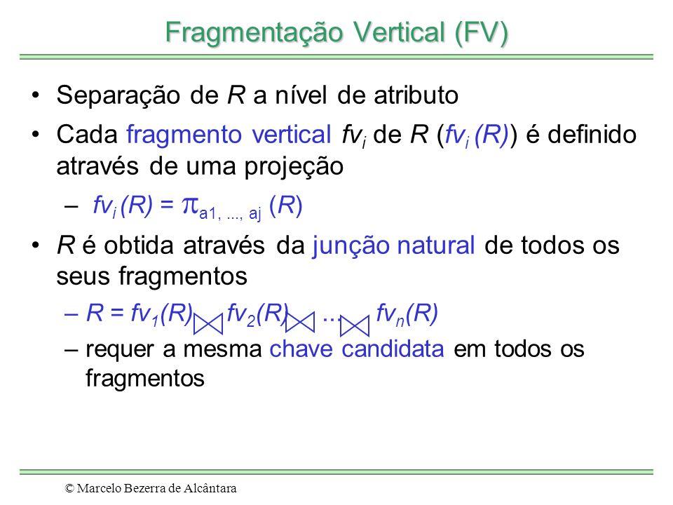 © Marcelo Bezerra de Alcântara Fragmentação Vertical (FV) Separação de R a nível de atributo Cada fragmento vertical fv i de R (fv i (R)) é definido através de uma projeção – fv i (R) = a1,..., aj (R) R é obtida através da junção natural de todos os seus fragmentos –R = fv 1 (R) fv 2 (R)...