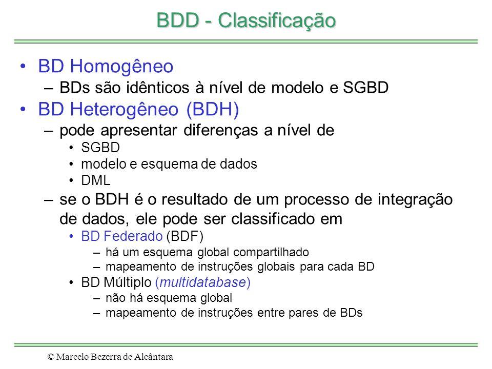 © Marcelo Bezerra de Alcântara BDD - Classificação BD Homogêneo –BDs são idênticos à nível de modelo e SGBD BD Heterogêneo (BDH) –pode apresentar diferenças a nível de SGBD modelo e esquema de dados DML –se o BDH é o resultado de um processo de integração de dados, ele pode ser classificado em BD Federado (BDF) –há um esquema global compartilhado –mapeamento de instruções globais para cada BD BD Múltiplo (multidatabase) –não há esquema global –mapeamento de instruções entre pares de BDs