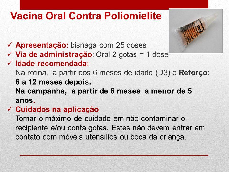 Apresentação: bisnaga com 25 doses Via de administração: Oral 2 gotas = 1 dose Idade recomendada: Na rotina, a partir dos 6 meses de idade (D3) e Refo