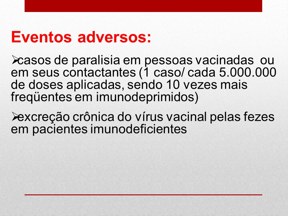 Eventos adversos: casos de paralisia em pessoas vacinadas ou em seus contactantes (1 caso/ cada 5.000.000 de doses aplicadas, sendo 10 vezes mais freq