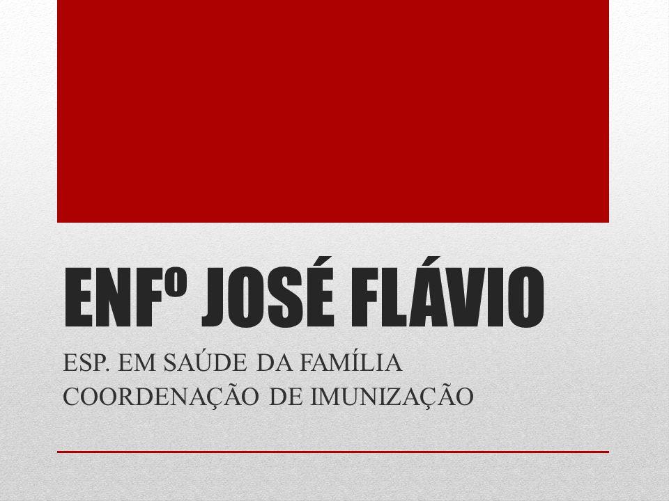 ENFº JOSÉ FLÁVIO ESP. EM SAÚDE DA FAMÍLIA COORDENAÇÃO DE IMUNIZAÇÃO