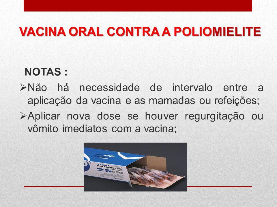 VACINA ORAL CONTRA A POLIOMIELITE NOTAS : Não há necessidade de intervalo entre a aplicação da vacina e as mamadas ou refeições; Aplicar nova dose se