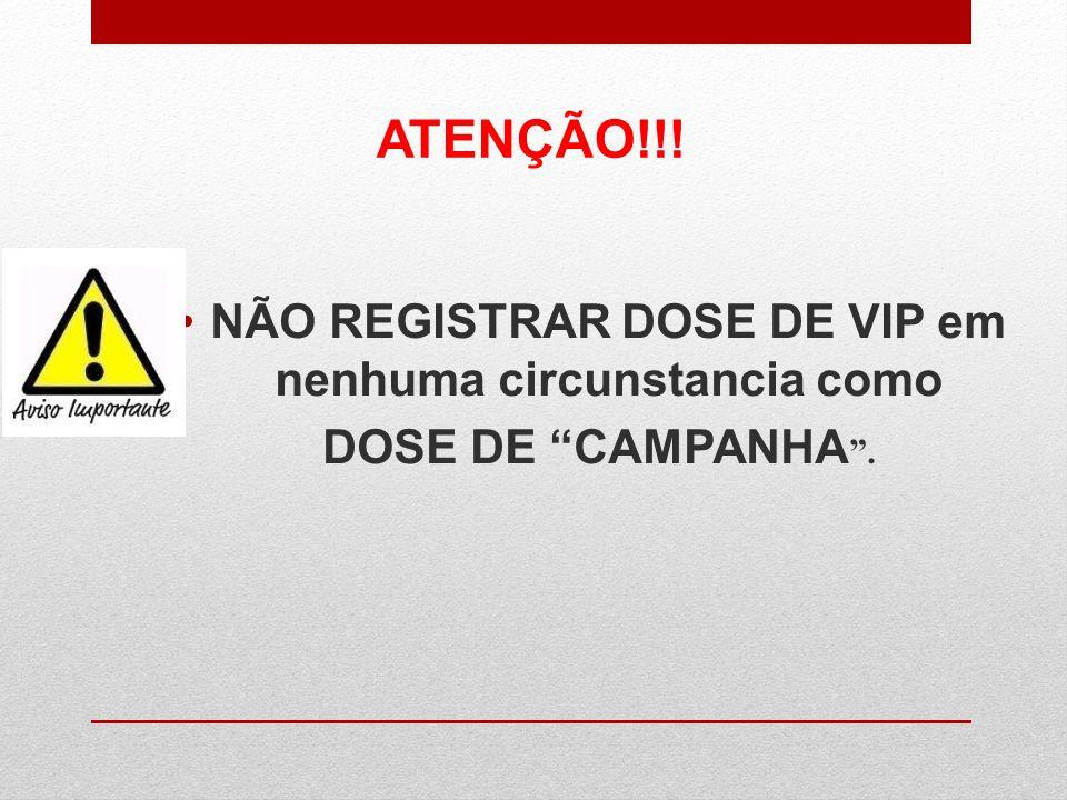 NÃO REGISTRAR DOSE DE VIP em nenhuma circunstancia como DOSE DE CAMPANHA. ATENÇÃO!!!