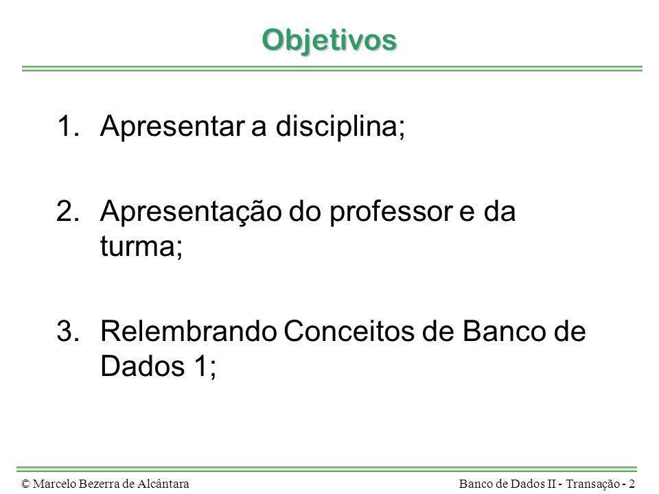 © Marcelo Bezerra de AlcântaraBanco de Dados II - Transação - 2 Objetivos 1.Apresentar a disciplina; 2.Apresentação do professor e da turma; 3.Relembr