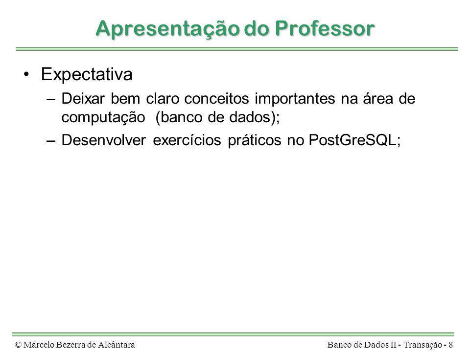 © Marcelo Bezerra de AlcântaraBanco de Dados II - Transação - 8 Apresentação do Professor Expectativa –Deixar bem claro conceitos importantes na área
