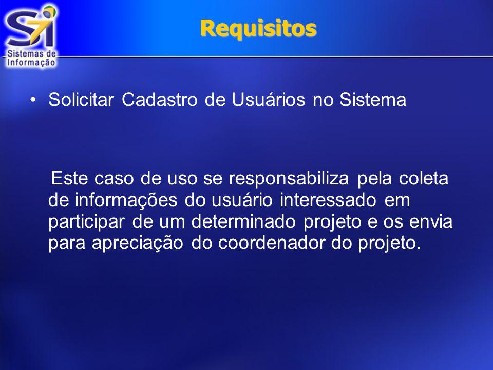 Requisitos Solicitar Cadastro de Usuários no Sistema Este caso de uso se responsabiliza pela coleta de informações do usuário interessado em participa
