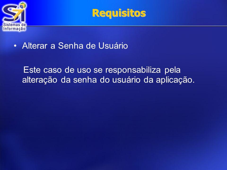 Requisitos Alterar a Senha de Usuário Este caso de uso se responsabiliza pela alteração da senha do usuário da aplicação.