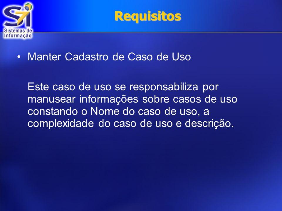 Requisitos Manter Cadastro de Caso de Uso Este caso de uso se responsabiliza por manusear informações sobre casos de uso constando o Nome do caso de u