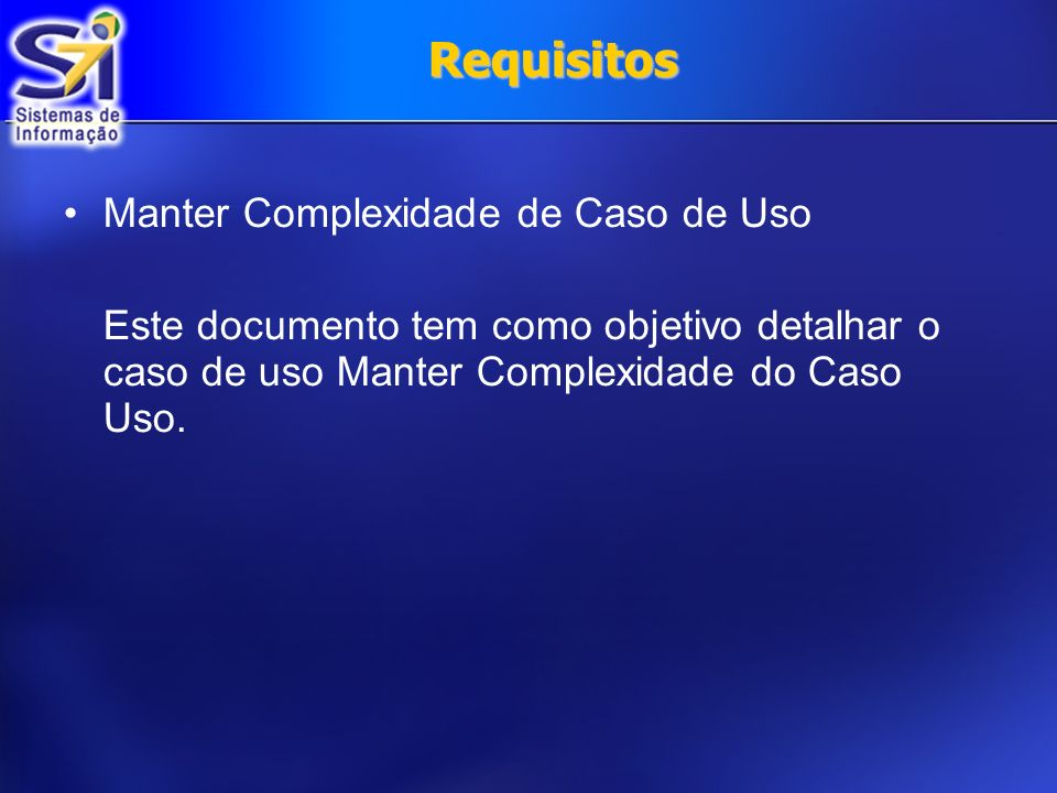 Requisitos Manter Complexidade de Caso de Uso Este documento tem como objetivo detalhar o caso de uso Manter Complexidade do Caso Uso.