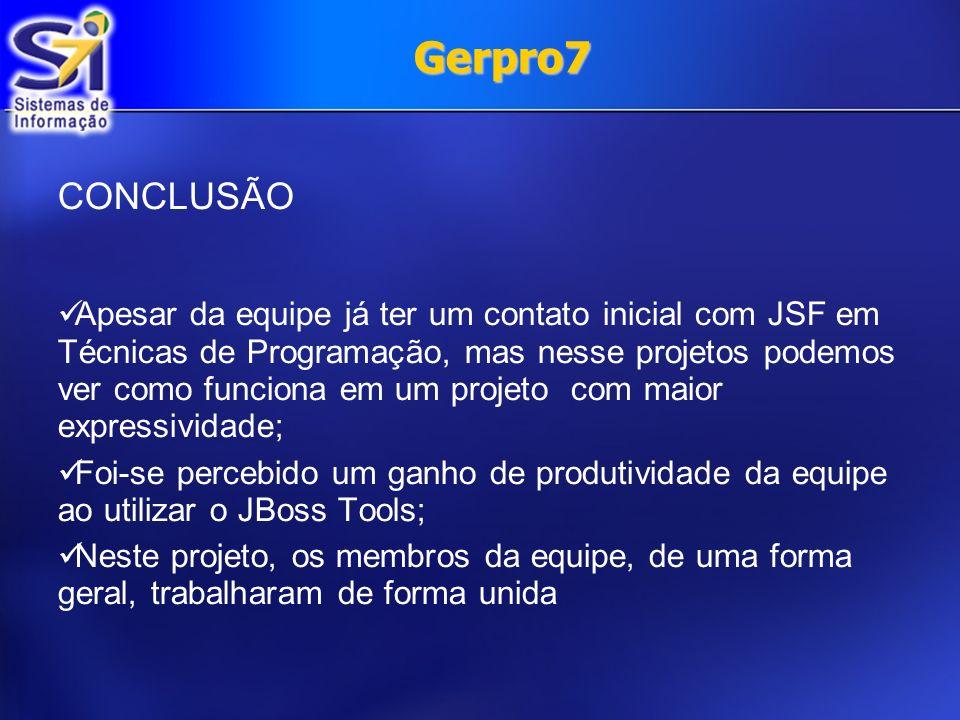 Gerpro7 CONCLUSÃO Apesar da equipe já ter um contato inicial com JSF em Técnicas de Programação, mas nesse projetos podemos ver como funciona em um pr