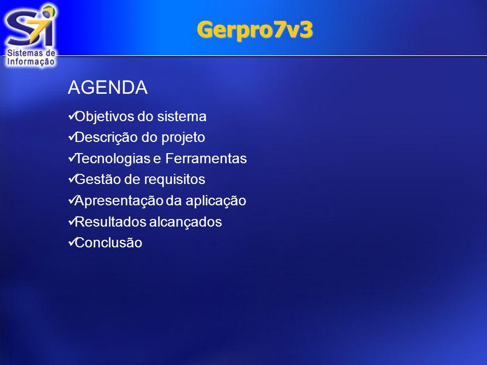 Gerpro7v3 AGENDA Objetivos do sistema Descrição do projeto Tecnologias e Ferramentas Gestão de requisitos Apresentação da aplicação Resultados alcança