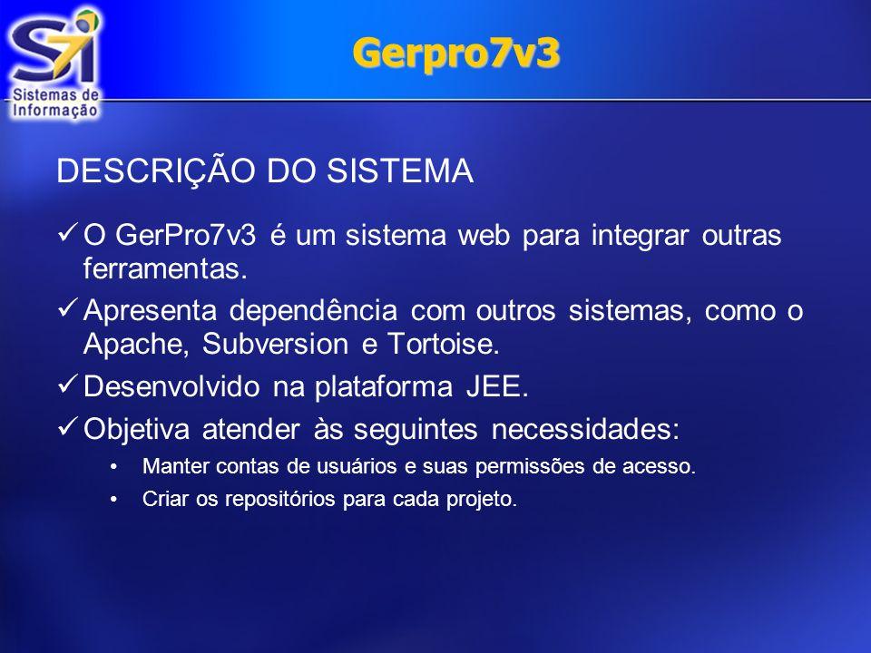 DESCRIÇÃO DO SISTEMA O GerPro7v3 é um sistema web para integrar outras ferramentas. Apresenta dependência com outros sistemas, como o Apache, Subversi