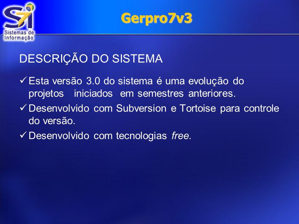 Gerpro7v3 DESCRIÇÃO DO SISTEMA Esta versão 3.0 do sistema é uma evolução do projetos iniciados em semestres anteriores. Desenvolvido com Subversion e