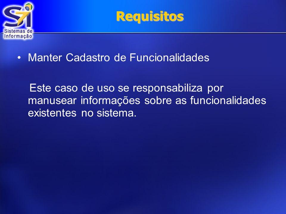 Requisitos Manter Cadastro de Funcionalidades Este caso de uso se responsabiliza por manusear informações sobre as funcionalidades existentes no siste