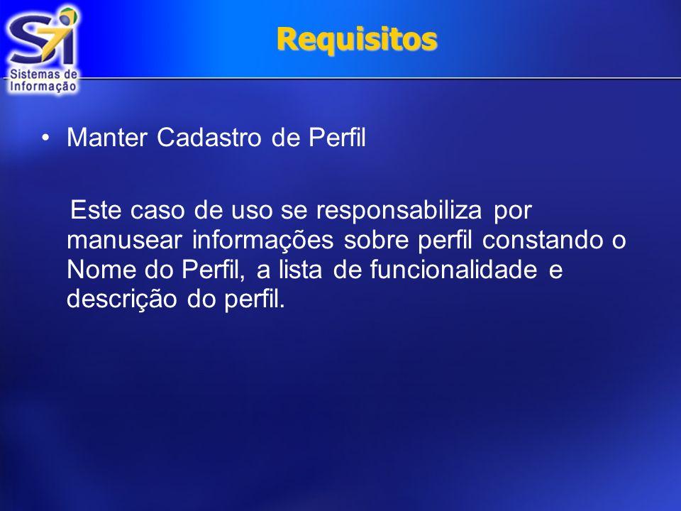 Requisitos Manter Cadastro de Perfil Este caso de uso se responsabiliza por manusear informações sobre perfil constando o Nome do Perfil, a lista de f
