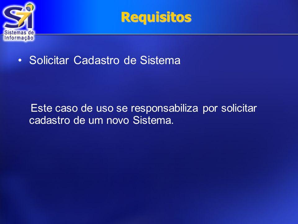 Requisitos Solicitar Cadastro de Sistema Este caso de uso se responsabiliza por solicitar cadastro de um novo Sistema.