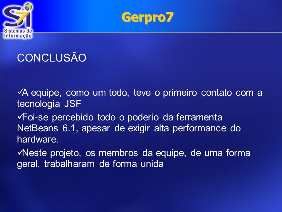Gerpro7 CONCLUSÃO A equipe, como um todo, teve o primeiro contato com a tecnologia JSF Foi-se percebido todo o poderio da ferramenta NetBeans 6.1, ape