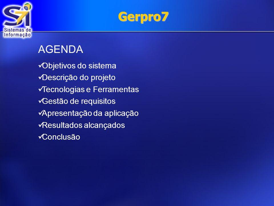 Gerpro7 AGENDA Objetivos do sistema Descrição do projeto Tecnologias e Ferramentas Gestão de requisitos Apresentação da aplicação Resultados alcançado