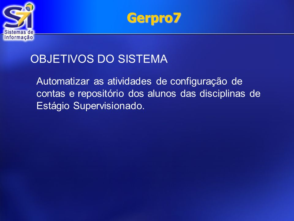OBJETIVOS DO SISTEMA Automatizar as atividades de configuração de contas e repositório dos alunos das disciplinas de Estágio Supervisionado. Gerpro7