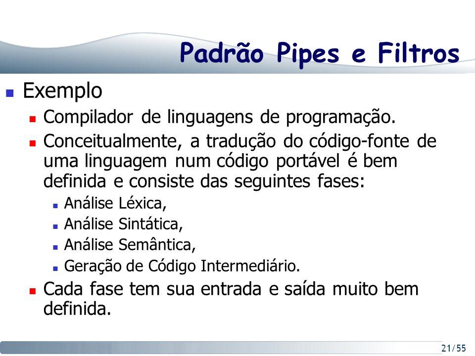 21/55 Padrão Pipes e Filtros Exemplo Compilador de linguagens de programação. Conceitualmente, a tradução do código-fonte de uma linguagem num código