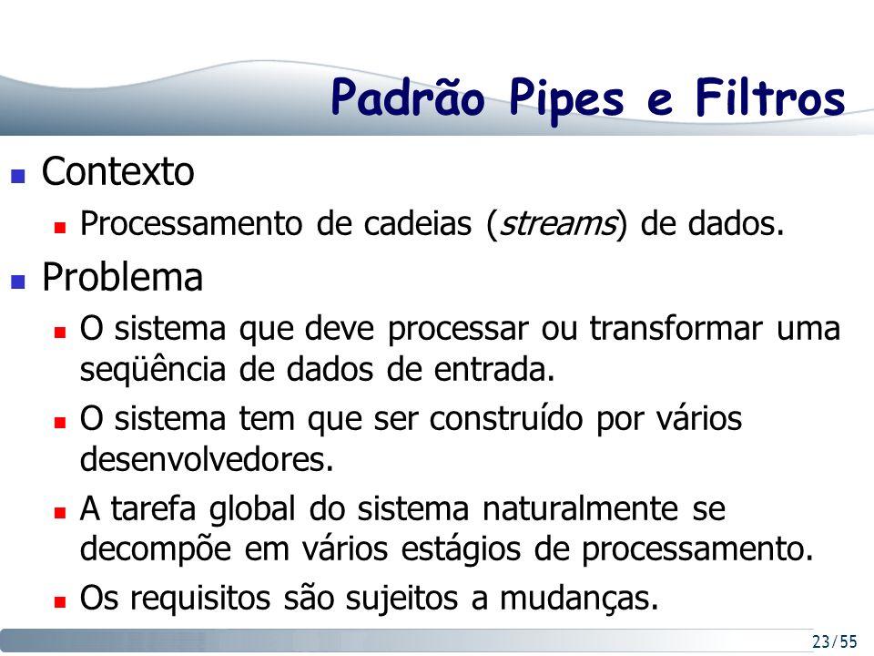 23/55 Padrão Pipes e Filtros Contexto Processamento de cadeias (streams) de dados. Problema O sistema que deve processar ou transformar uma seqüência
