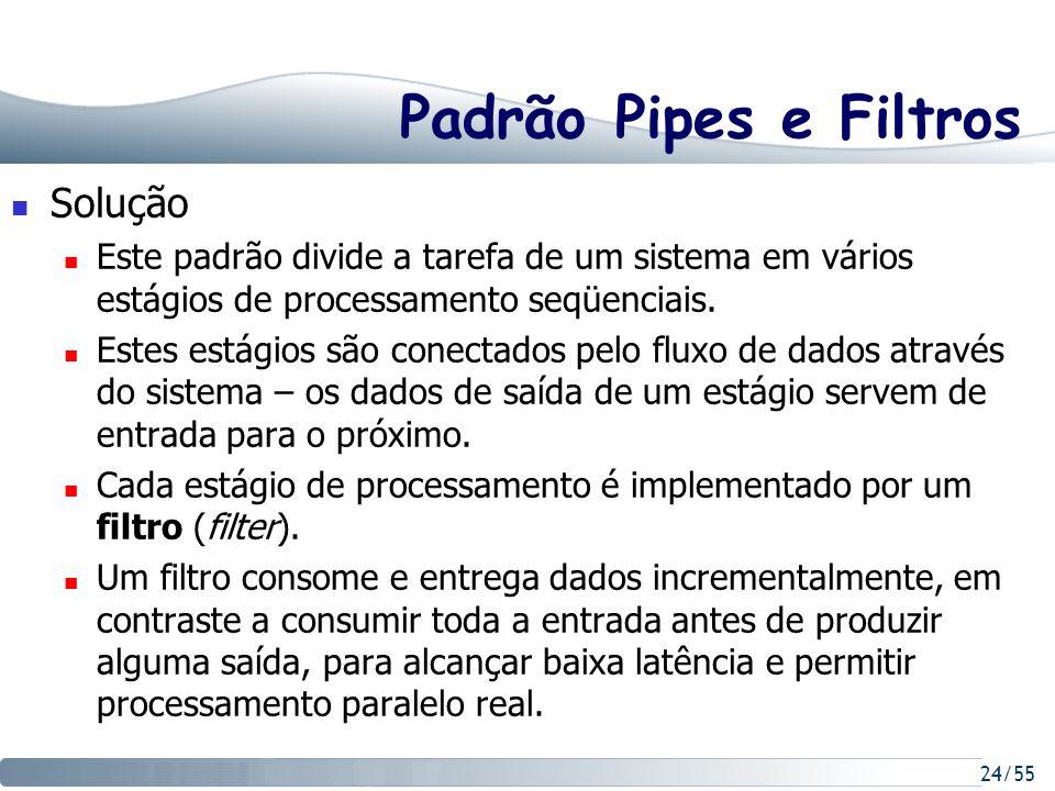24/55 Padrão Pipes e Filtros Solução Este padrão divide a tarefa de um sistema em vários estágios de processamento seqüenciais. Estes estágios são con